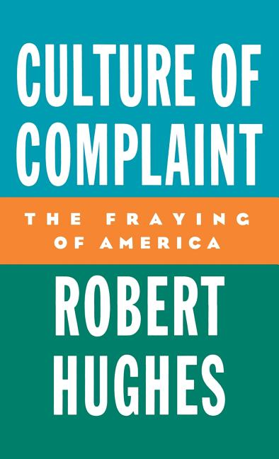 Culture of Complaint: The Fraying of America (Oxford American Lectures). ROBERT HUGHES