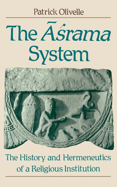 The =Aśrama System: The History and Hermeneutics of a Religious Institution. Patrick Olivelle