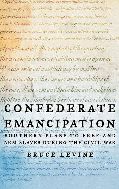 Confederate Emancipation: Southern Plans to Free and Arm Slaves during the Civil War. Bruce Levine