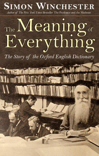 Meaning of Everything : The Story of the Oxford English Dictionary. SIMON WINCHESTER