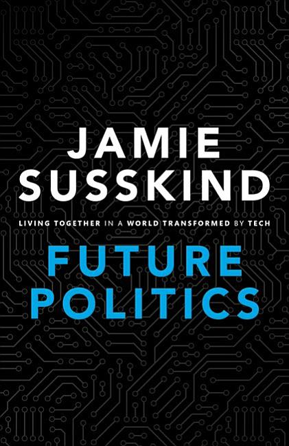 Future Politics: Living Together in a World Transformed by Tech. Jamie Susskind.