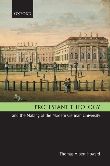 Protestant Theology and the Making of the Modern German University. Thomas Albert Howard