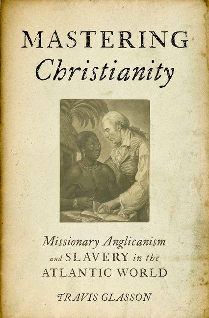 Mastering Christianity: Missionary Anglicanism and Slavery in the Atlantic World. Travis Glasson