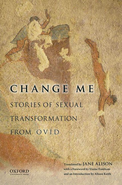 Change Me: Stories of Sexual Transformation from Ovid. Jane Alison, Alison, Keith