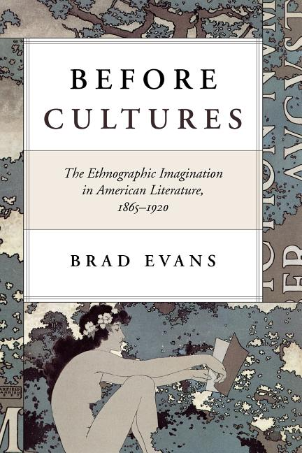 Before Cultures: The Ethnographic Imagination in American Literature, 1865-1920. Brad Evans