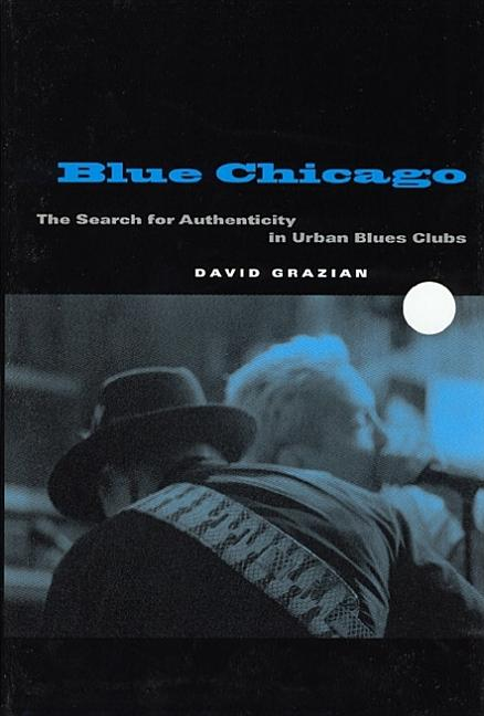 Blue Chicago: The Search for Authenticity in Urban Blues Clubs. David Grazian.