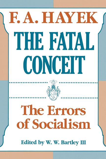 The Fatal Conceit: The Errors of Socialism (The Collected Works of F. A. Hayek). F. A. Hayek