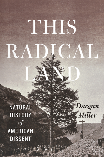 This Radical Land: A Natural History of American Dissent. Daegan Miller
