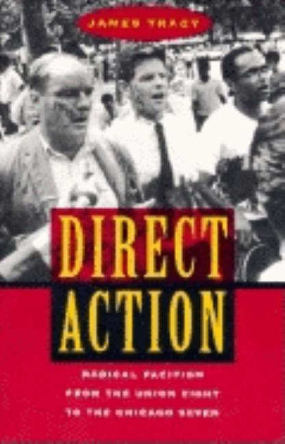 Direct Action: Radical Pacifism from the Union Eight to the Chicago Seven. James Tracy