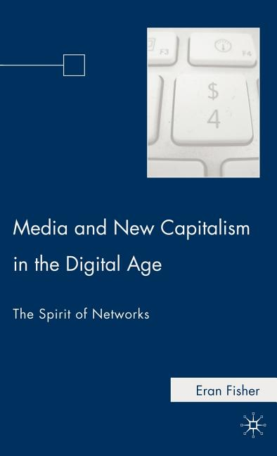 Media and New Capitalism in the Digital Age: The Spirit of Networks. Eran Fisher