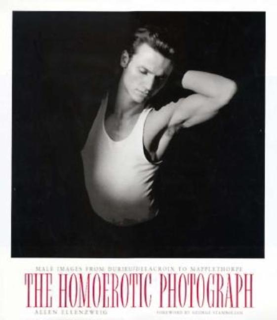 The Homoerotic Photograph : Male Images from Durieu / Delacroix to Mapplethorpe. George...