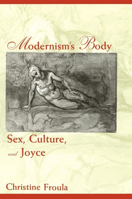 Modernism's Body: Sex, Culture, and Joyce. Christine Froula