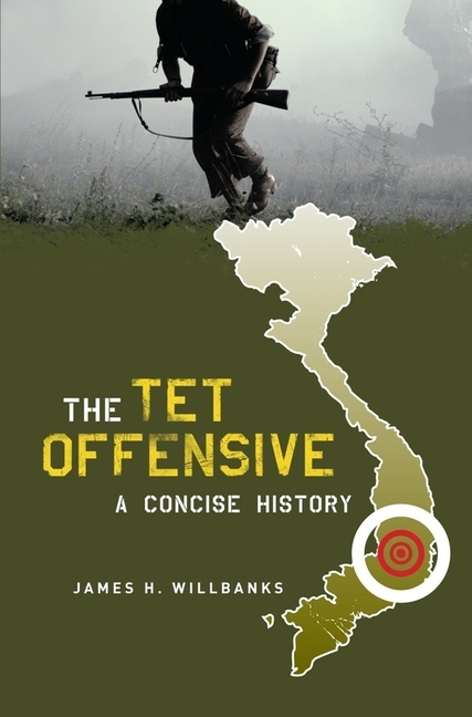 The Tet Offensive: A Concise History. JAMES H. WILLBANKS
