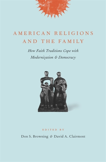 American Religions and the Family: How Faith Traditions Cope with Modernization and Democracy