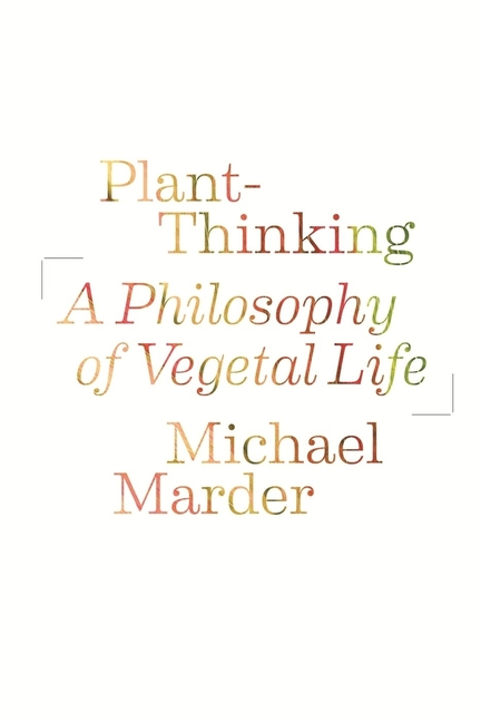 Plant-Thinking: A Philosophy of Vegetal Life. Michael Marder.