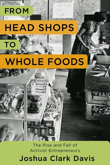 From Head Shops to Whole Foods: The Rise and Fall of Activist Entrepreneurs (Columbia Studies in the History of U.S. Capitalism). Joshua Davis.