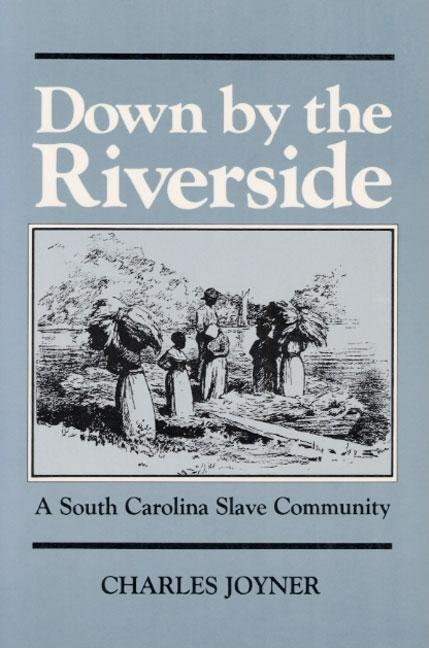 Down by the Riverside : A South Carolina Slave Community. CHARLES JOYNER