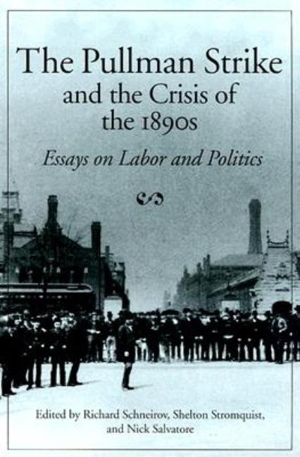 The Pullman Strike and the Crisis of the 1890s: ESSAYS ON LABOR AND POLITICS (Working Class in American History)