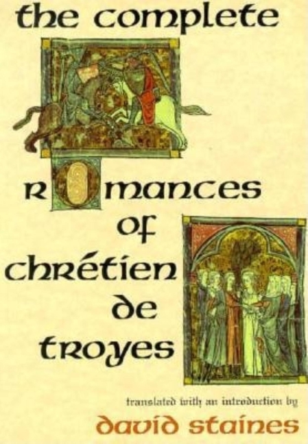 The Complete Romances of Chrétien de Troyes: The Complete Romances of Chretien de Troyes. David...