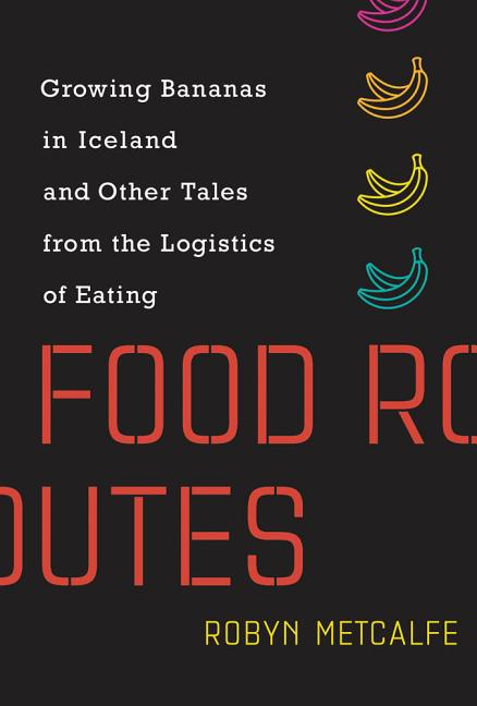 Food Routes: Growing Bananas in Iceland and Other Tales from the Logistics of Eating (The MIT...