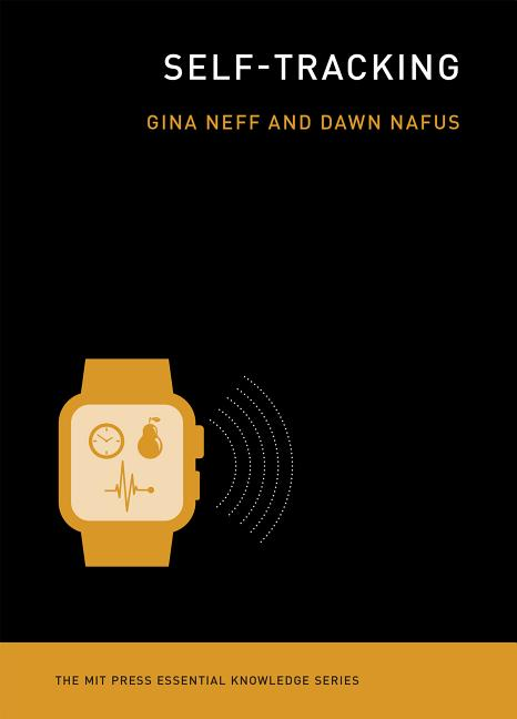 Self-Tracking (The MIT Press Essential Knowledge series). Gina Neff, Dawn, Nafus