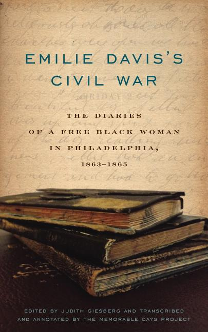 Emilie Davis's Civil War: The Diaries of a Free Black Woman in Philadelphia, 1863-1865