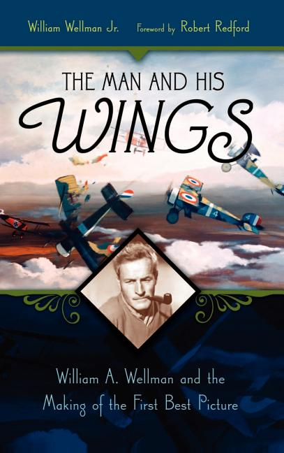 The Man and His Wings: William A. Wellman and the Making of the First Best Picture. William...