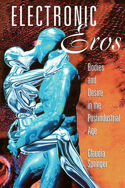 Electronic Eros: Bodies and Desire in the Postindustrial Age. Claudia Springer