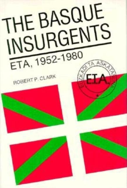 The Basque Insurgents: Eta, 1952-1980. Robert P. Clark