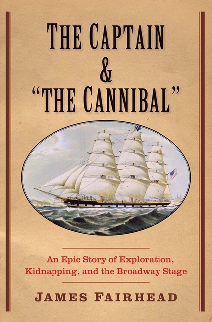 Captain and 'The Cannibal': An Epic Story of Exploration, Kidnapping, and the Broadway Stage....