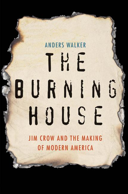 The Burning House: Jim Crow and the Making of Modern America. Anders Walker.