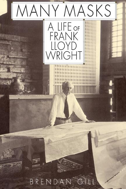 Many Masks: A Life of Frank Lloyd Wright. Brendan Gill