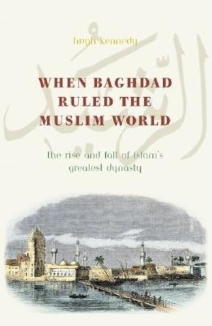 When Baghdad Ruled the Muslim World: The Rise and Fall of Islam's Greatest Dynasty. Hugh Kennedy.