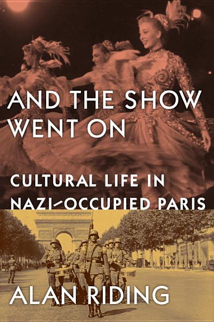 And the Show Went On: Cultural Life in Nazi-Occupied Paris. Alan Riding.