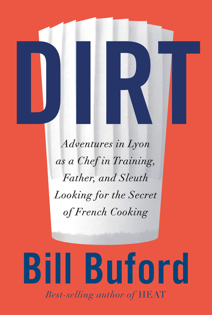 Dirt: Adventures in Lyon as a Chef in Training, Father, and Sleuth Looking for the Secret of French Cooking. Bill Buford.