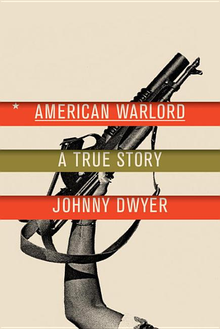 American Warlord: A True Story. Johnny Dwyer