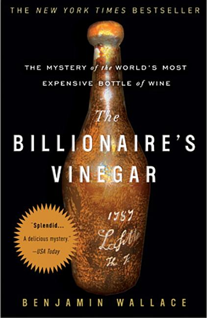 The Billionaire's Vinegar: The Mystery of the World's Most Expensive Bottle of Wine. Benjamin Wallace.