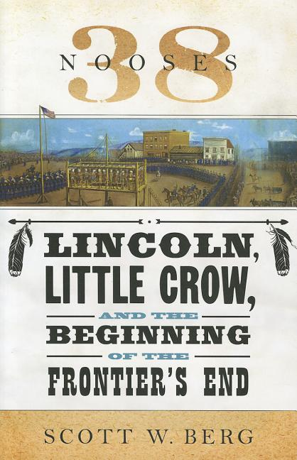 38 Nooses: Lincoln, Little Crow, and the Beginning of the Frontier's End. Scott W. Berg
