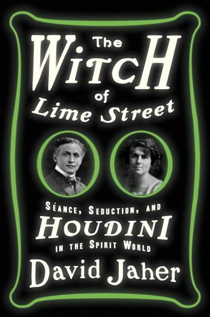 The Witch of Lime Street: Séance, Seduction, and Houdini in the Spirit World. David Jaher