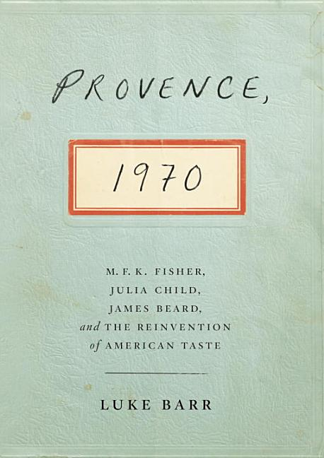 Provence, 1970: M.F.K. Fisher, Julia Child, James Beard, and the Reinvention of American Taste....