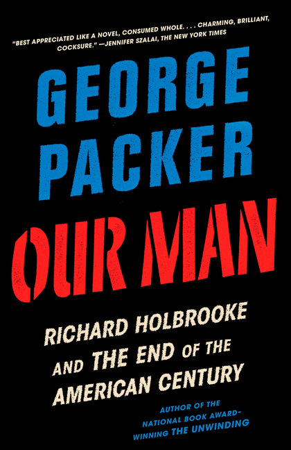 Our Man: Richard Holbrooke and the End of the American Century. George Packer.