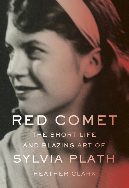 Red Comet: The Short Life and Blazing Art of Sylvia Plath. Heather Clark