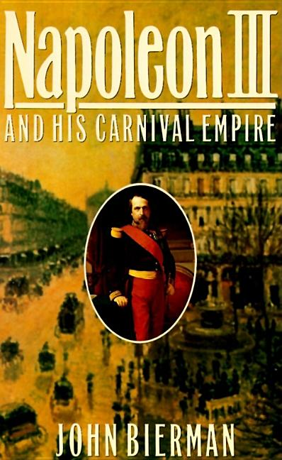 Napoleon III and His Carnival Empire. John Bierman