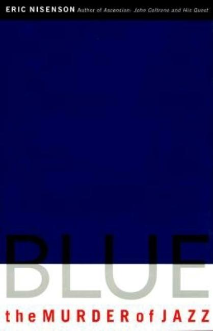 Blue : The Murder of Jazz. ERIC NISENSON.