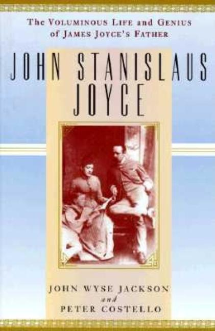 John Stanislaus Joyce: The Voluminous Life and Genius of James Joyce's Father. John Wyse Jackson, Peter, Costello.