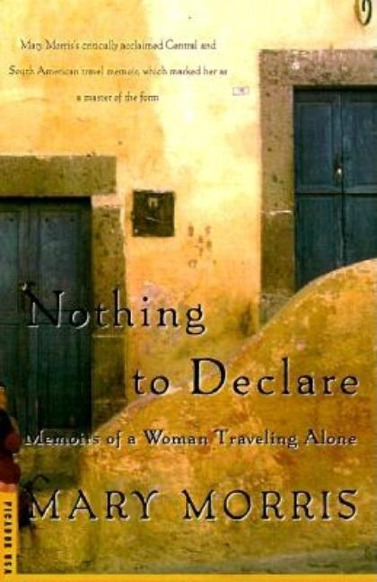 Nothing to Declare: Memoirs of a Woman Traveling Alone. Mary Morris.