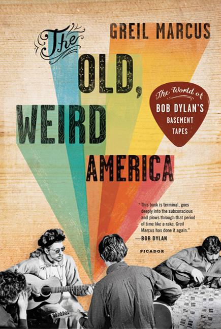 The Old, Weird America: The World of Bob Dylan's Basement Tapes. Greil Marcus