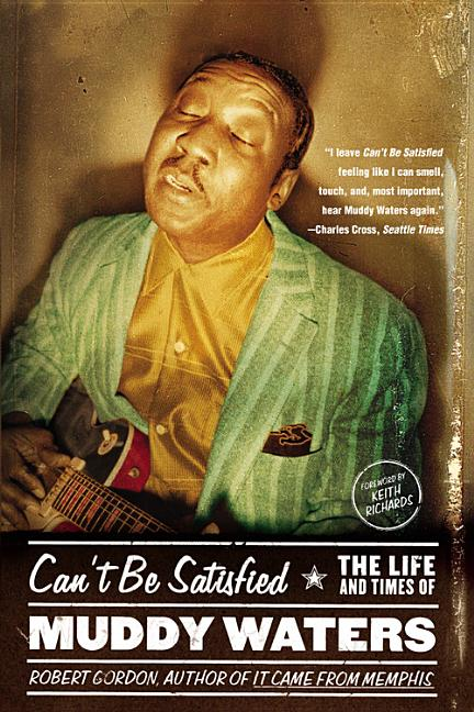 Cant Be Satisfied : The Life and Times of Muddy Waters. KEITH RICHARDS ROBERT GORDON
