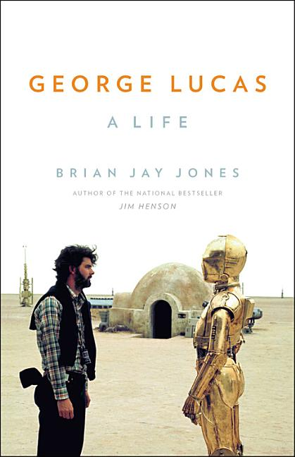 George Lucas: A Life. Brian Jay Jones
