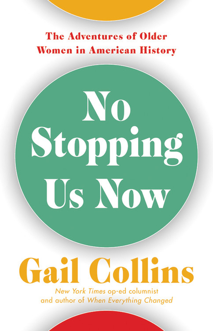 No Stopping Us Now: The Adventures of Older Women in American History. Gail Collins.